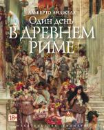 Книга Альберто Анджела «Один день в Древнем Риме» 978-5-389-12141-6