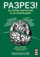 Книга Арнольд ван де Лаар «Розріз! Історія хірургії у 28 операціях» 978-617-7561-41-4