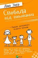 Книга Діма Зіцер «Свобода від виховання Поради досвідченого педагога батькам» 978-617-690-688-9