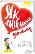 Книга Януш Корчак «Як любити дитину» 978-617-12-0853-7