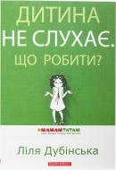 Книга Ліля Дубінська «Дитина не слухає. Що робити?» 978-9-66-266-579-6