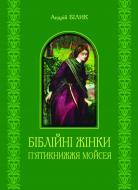 Книга Андрій Білик «Біблійні жінки. П'ятикнижжя Мойсея.» 978-966-10-2267-5
