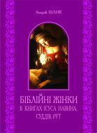 Книга Андрій Білик «Біблійні жінки в книгах Ісуса Навина, Суддів, Рут» 978-966-10-2908-7