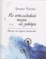 Книга Беркович Г.  «Не откладывай жизнь на завтра. Мысли на пороге вечности» 978-617-690-169-3