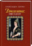 Книга Олександра Шутко «Роксолана: міфи та реалії: видання друге, перероблене, доповнене» 978-966-10-4460-8