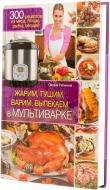 Книга Оксана Рябинина  «Жарим, тушим, варим, выпекаем в мультиварке» 978-966-14-7710-9