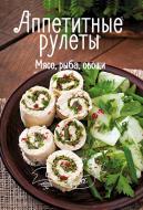 Книга Ірина Тумко «Аппетитные рулеты. Мясо, рыба, овощи» 978-617-690-513-4