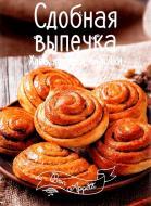 Книга Ірина Романенко «Сдобная выпечка. Хлеб, лепешки, булочки» 978-617-690-501-1