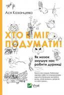 Книга Ася Казанцева   «Хто б міг подумати! Як мозок змушує нас робити дурниці» 978-617-690-567-7