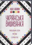 Книга Лідія Бебешко «Українська вишиванка. Мальовничі узори, мотиви, схеми крою» 978-617-12-3967-8