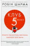 Книга Робін Шарма «Клуб пятої ранку. Візьміть свій ранок під контроль, покращте своє життя» 978-966-948-162-7