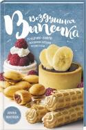 Книга Ірина Жиляєва «Воздушная выпечка: трубочки, вафли, корзинки, орешки, профитроли» 978-617-12-3351-5