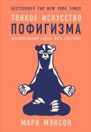 Книга Марк Менсон «Тонкое искусство пофигизма: Парадоксальный способ жить счастливо» 978-5-9614-6535-8