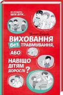 Книга Виктория Горбунова «Виховання без травмування або Навіщо дітям дорослі?» 978-617-12-1551-1