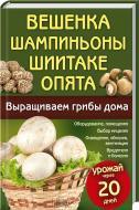 Книга Марія Цвєткова-Верніченко «Вешенка, шампиньоны, шиитаке, опята. Выращиваем грибы дома» 978-966-14-4299-2