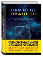 Книга Джо Диспенза «Сам себе плацебо. Как использовать силу подсознания для здоровья и процветания» 978-5-699-91379-4