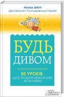 Книга Регіна Бретт  «Будь дивом: 50 уроків, щоб зробити неможливе можливим» 978-617-12-0453-9
