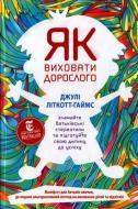Книга Джулі Літкотт-Гаймс  «Як виховати дорослого: підготовка дитини до успішного життя» 978-617-7279-34-0