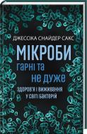 Книга Джессіка Снайдер Сакс «Мікроби гарні та не дуже.Здоров'я і виживання у світі бактерій» 978-0-8090-5063-5