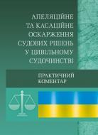 Книга «Апеляційне та касаційне оскарження судових рішень у цивільному судочинстві. Практичний посібник» 978-611-01-0577-4