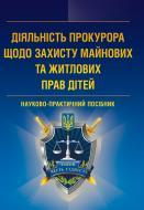 Книга «Діяльність прокурора щодо захисту майнових та житлових прав дітей. Науково-практичний посібник» 978-617-673-243-3