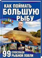 Книга Маркус Бетефюр   «Как поймать большую рыбу. 99 способов рыбной ловли» 978-966-14-4300-5