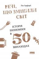 Книга Тім Гарфорд «Речі, що змінили світ. Історія економіки в 50 винаходах» 978-617-7552-08-5