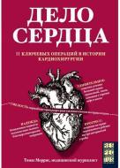 Книга Томас Морріс «Дело сердца. 11 ключевых операций в истории кардиохирургии» 978-5-04-096306-5